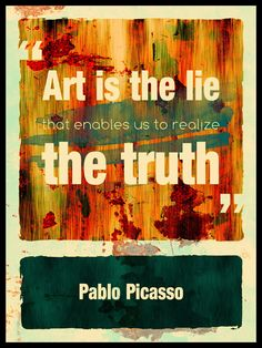 Art is the lie that enable us to realize the truth - Pablo PICASSO