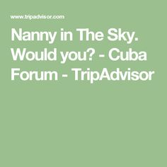 Nanny in The Sky. Would you? - Cuba Forum - TripAdvisor