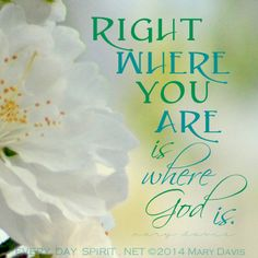 Spiritual. Inspirational. Right where you are is where God is. Every Day Spirit