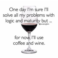 One day I'm sure I'll solve all my problems with logic and maturity but... for now, I'll use coffee and wine. humor, funny, quotes