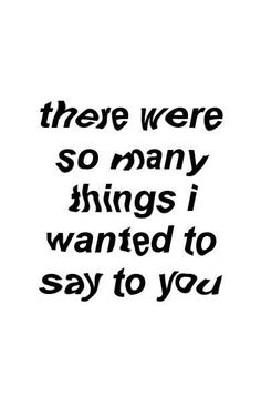 There were so many things I wanted to say to you. There were so many things I wanted to say to you. Sad Quotes, Life Quotes, Qoutes, Inspiring Quotes About Life, Inspirational Quotes, Things To Think About, Things I Want, I Need U, Describe Me