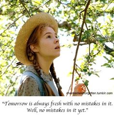 """Tomorrow is always fresh with no mistakes in it.  Well, no mistakes in it yet."" Anne of Green Gables"