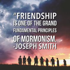 """#ldsquotes #josephsmith #lds #youth #friends #ministering #discipleship #unity #cometozion """"#Friendship is one of the grand fundamental principles of 'Mormonism'; [it is designed] to revolutionize and civilize the world, and cause wars and contentions to cease and men to become friends and brothers."""" -Joseph Smith"""