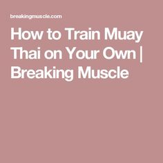 How to Train Muay Thai on Your Own   Breaking Muscle