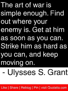The art of war is simple enough. Find out where your enemy is. Get at him as soon as you can. Strike him as hard as you can, and keep moving on. - Ulysses S. Grant #quotes #quotations