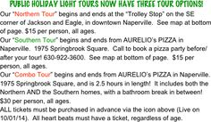 "PUBLIC HOLIDAY LIGHT TOURS NOW HAVE THREE TOUR OPTIONS! Our ""Northern Tour"" begins and ends at the ""Trolley Stop"" on the SE corner of Jackson and Eagle, in downtown Naperville.  See map at bottom of page. $15 per person, all ages. Our ""Southern Tour"" begins and ends from AURELIO's PIZZA in Naperville.  1975 Springbrook Square.  Call to book a pizza party before/after your tour! 630-922-3600.  See map at bottom of page.  $15 per person, all ages. Our ""Combo Tour"" begins and ends from ..."