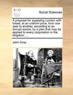 A proposal for supplying London with bread, at an uniform price, from one year to another, according to an annual assize, by a plan that may be applied to every corporation in the kingdom; ...