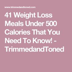 41 Weight Loss Meals Under 500 Calories That You Need To Know! - TrimmedandToned