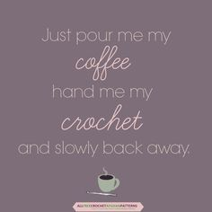 Just pour me my coffee, hand me my crochet, and slowly back away ♥