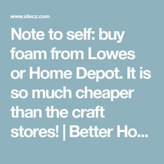 Note to self: buy foam from Lowes or Home Depot. It is so much cheaper than the craft stores!   Better Homes and Kitchen Renovations