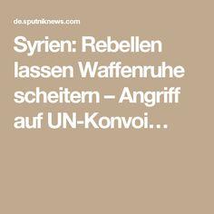 Syrien: Rebellen lassen Waffenruhe scheitern – Angriff auf UN-Konvoi…