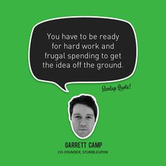 You have to be ready for hard work and frugal spending to get the idea off the ground.  Garrett Camp  #startup #startupquote #garrettcamp #stumbleupon