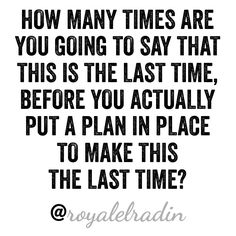 HOW MANY TIMES ARE YOU GOING TO SAY THAT THIS IS THE LAST TIME, BEFORE YOU ACTUALLY PUT A PLAN IN PLACE TO MAKE THIS  THE LAST TIME?