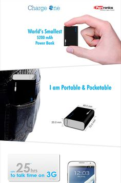 Charge One – World's Smallest 5200 MAH Power Bank POR 310. Pocket able: Can be easily carried in the pocket. Applications: Charges Phones, Tablets, Cameras and other 5 V devices. Design: Elegant design with black rubber finish. Sustenance: Sustains charge for more than 1 year; if not used. Capacity : 5200 mAh battery capacity.