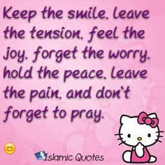 Keep the smile, leave the tension, feel the joy, forget the worry, hold the peace, leave the pain, and don't forget to pray.