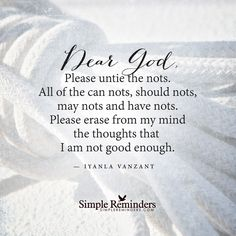 Dear God, Please untie the nots. All of the can nots, should nots, may nots and the have nots. Please erase from my mind the thoughts that I am not good enough. Iyanla Vanzant