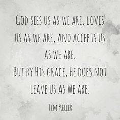 God sees us as we are, loves us as we are, and accepts us as we are. But by His grace, He does not leave us as we are. - Tim Keller