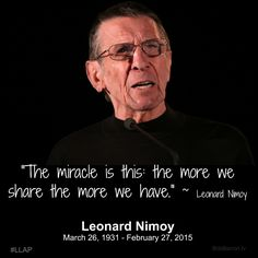 """""""The miracle is this: the more we share the more we have. ~ Leonard Nimoy"""