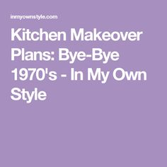 Kitchen Makeover Plans: Bye-Bye 1970's - In My Own Style