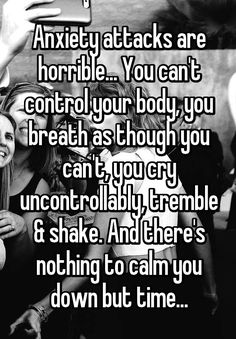 Anxiety attacks are horrible... You can't control your body, you breath as though you can't, you cry uncontrollably, tremble & shake. And there's nothing to calm you down but time...