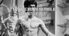 """""""Knowledge will give you power, but character respect."""" ― Bruce Lee"""