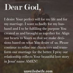 Prayer: Your Perfect Will --- Dear Lord, I desire Your perfect will for my life and for my marriage. I want so badly for my husband and I to be fulfilling the purpose You created us and brought us together for. Align our hearts to Yours so that we make decisions based on what You desi� Read More Here http://unveiledwife.com/prayer-perfect-will/
