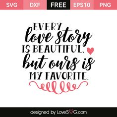 *** FREE SVG CUT FILE for Cricut, Silhouette and more *** Every love story is beautiful but ours is my favorite