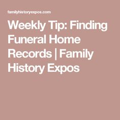 Weekly Tip: Finding Funeral Home Records   Family History Expos