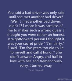 You said a bad driver was only safe until she met another bad driver? Well, I met another bad driver, didn't I? I mean it was careless of me to makes such a wrong guess. I thought you were rather an honest, straightforward person I thought it was your secret pride.