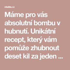 Máme pro vás absolutní bombu v hubnutí. Unikátní recept, který vám pomůže zhubnout deset kil za jeden měsíc - www.Vitalitis.cz