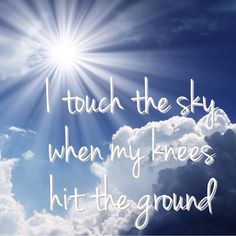 I touch the sky when my knees hit the ground