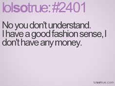 No you don't understand.  I have a good fashion sense, I don't have any money.
