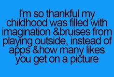 Teenager Post so thankful my childhood was filled with imagination & bruises from playing outside, instead of apps & how many likes you get on a picture. Teen Posts, Teenager Posts, Beth Moore, The Words, Teen Quotes, Funny Quotes, Random Quotes, Quotable Quotes, Quotes Quotes