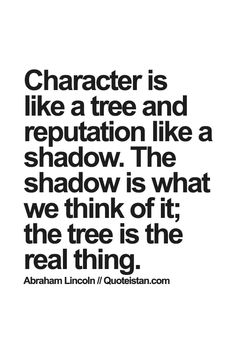 Character is like a tree and reputation like a shadow. The shadow is what we think of it; the tree is the real thing. Like Quotes, Words Of Wisdom Quotes, Fact Quotes, Famous Quotes, Reputation Quotes, Libra, Character Quotes, Wonder Quotes, Smart People