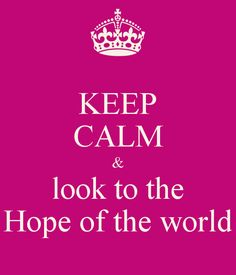 KEEP CALM & look to the Hope of the world