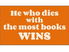 He who dies with the most books wins.