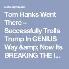 Tom Hanks Went There – Successfully Trolls Trump In GENIUS Way & Now Its BREAKING THE INTERNET! – Realtime Politics