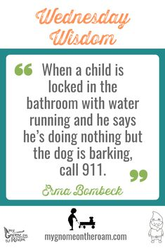 """When a child is locked in the bathroom with water running and he says he's doing nothing but the dog is barking, call - Erma Bombeck Erma Bombeck, Wednesday Wisdom, Daily Activities, Gnomes, Running, Sayings, Bathroom, Children, Water"