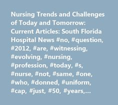 Nursing Trends and Challenges of Today and Tomorrow: Current Articles: South Florida Hospital News #no, #question, #2012, #are, #witnessing, #evolving, #nursing, #profession, #today, #s, #nurse, #not, #same, #one, #who, #donned, #uniform, #cap, #just, #50, #years, #ago, #today, #s, #nurse, #isn, #t, #same, #one, #from, #mere, #decade, #ago, #it, #makes, #…
