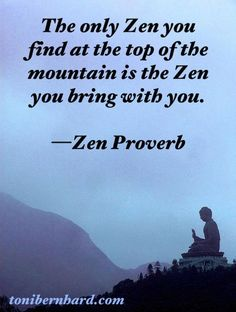 The Only #Zen you find at the Top of the Mountain is the Zen you bring with you :-) Zen #Proverb ~ Read more at DownDog Diary