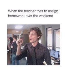 Matthew Gray Gubler's response to when the teacher tries to assign homework over the weekend.