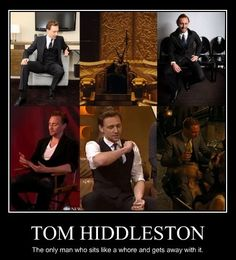 Tom Hiddleston: The only man who sits like a whore and gets away with it. And we love that he does it.