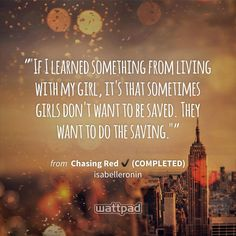 """""If I learned something from living with my girl, it's that sometimes girls don't want to be saved. They want to do the saving."""" - from Chasing Red ✔ (COMPLETED) (on Wattpad) https://www.wattpad.com/79444126?utm_source=ios&utm_medium=pinterest&utm_content=share_quote&wp_page=quote&wp_uname=mya_phan&wp_originator=a739UD2k7FZ5bS%2B1ThfH7As2F3o1XJwgBPUr9Krh%2BMERATOCUrFiDf2xPD6ONHS6wxox0r4XInUxvM9qP%2BsyCTgIY5RXOULI8lHgvEfRDHHZhtqUy0Ie%2B7EX1D8j%2FhF5 #quote #wattpad"