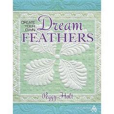 Create Your Own Dream Feathers by Peggy Holt  One of the most clearly written, inspiring books on feathering your quilt!
