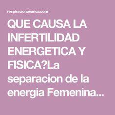 QUE CAUSA LA INFERTILIDAD ENERGETICA Y FISICA?La separacion de la energia Femenina-Masculina