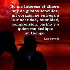 """Foto: Sígueme en la comunidad de Facebook: Frases de Leo Pavoni ¡¡Para unirte pincha en el enlace azul de abajo!! https://www.facebook.com/Frases-de-Leo-Pavoni-1201927306507889/?pnref=story """"No me interesa el dinero, soy de gustos sencillos, mi corazón se entrega a la sinceridad, humildad, comprensión, cariño y a quien me dedique su tiempo."""""""