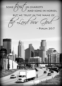 Some trust in chariots and some in horses, but we trust in the name of the Lord our God. – Psalm 20:7