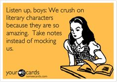 Listen up, boys: We crush on literary characters because they are so amazing. Take notes instead of mocking us.