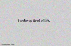 I woke up tired of life life quotes quotes depressed depressing sad