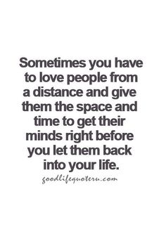 Sometimes you have to love people from a distance and give them space and time to get their minds right before you let them back into your life.